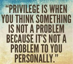 """PRIVILEGE IS WHEN YOU THINK SOMETHING IS NOT A PROBLEM BECAUSE IT'S NOT A PROBLEM TO YOU PERSONALLY."""